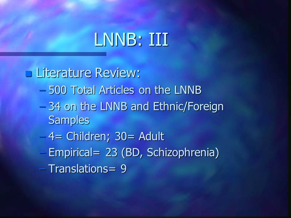 LNNB: III n Literature Review: –500 Total Articles on the LNNB –34 on the LNNB and Ethnic/Foreign Samples –4= Children; 30= Adult –Empirical= 23 (BD,
