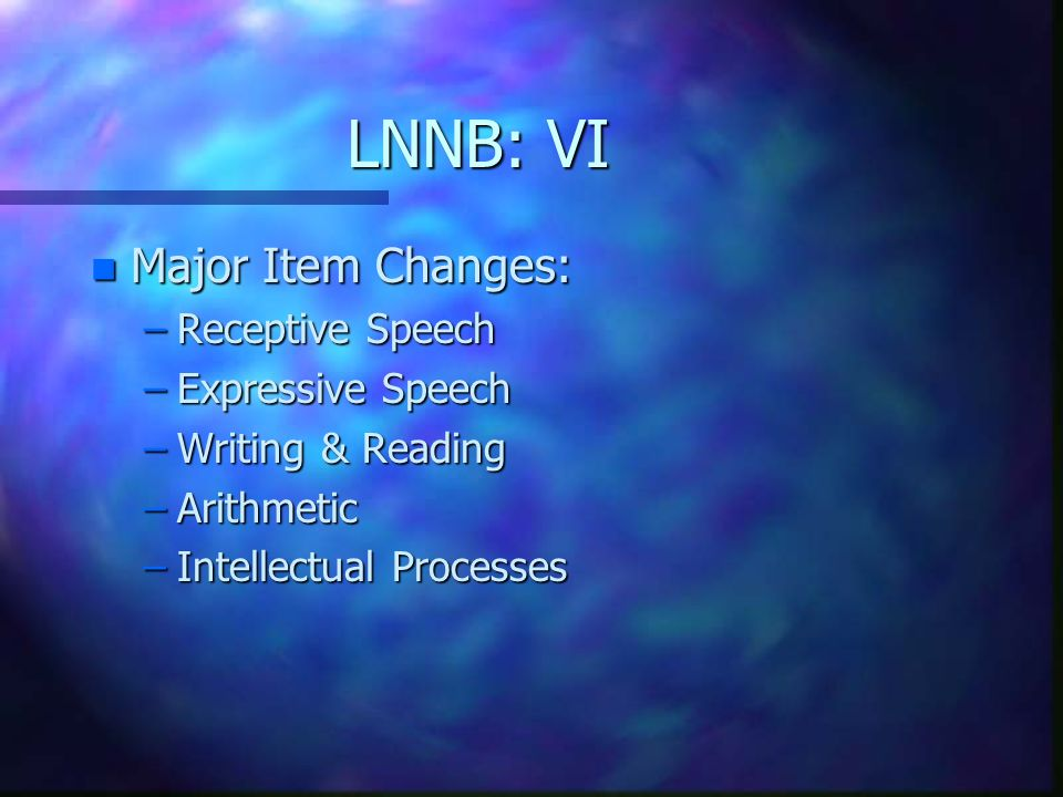 LNNB: VI n Major Item Changes: –Receptive Speech –Expressive Speech –Writing & Reading –Arithmetic –Intellectual Processes