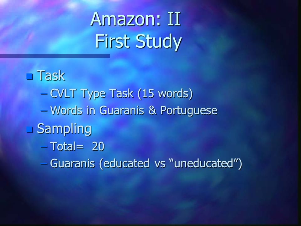 Amazon: II First Study n Task –CVLT Type Task (15 words) –Words in Guaranis & Portuguese n Sampling –Total= 20 –Guaranis (educated vs uneducated)