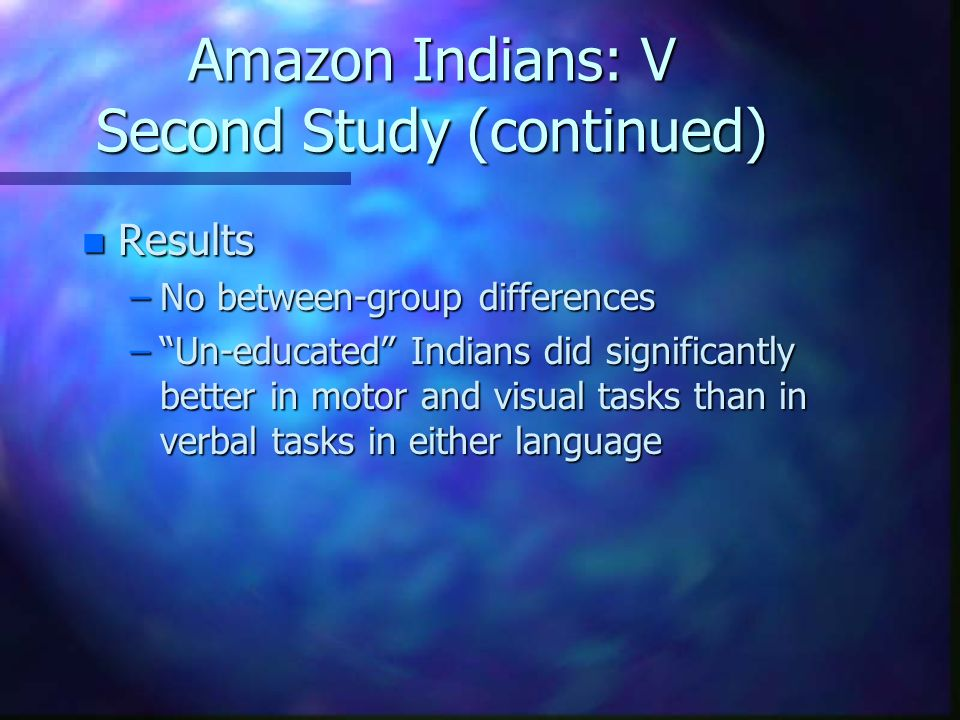 Amazon Indians: V Second Study (continued) n Results –No between-group differences –Un-educated Indians did significantly better in motor and visual t