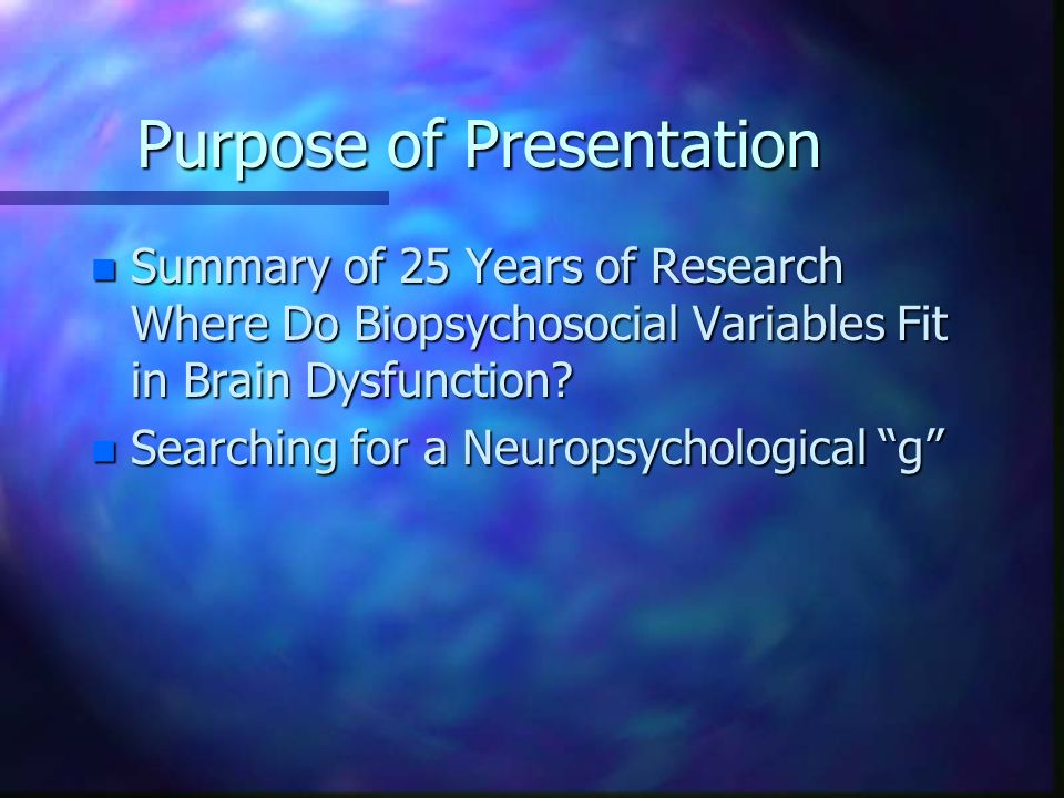 Purpose of Presentation n Summary of 25 Years of Research Where Do Biopsychosocial Variables Fit in Brain Dysfunction? n Searching for a Neuropsycholo