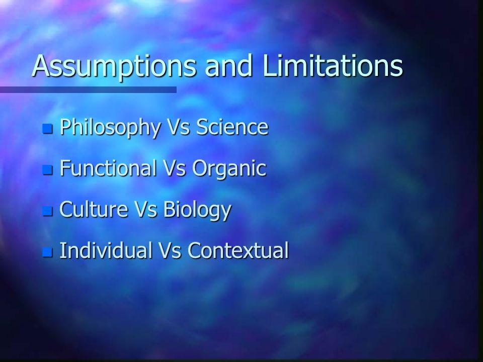 Assumptions and Limitations n Philosophy Vs Science n Functional Vs Organic n Culture Vs Biology n Individual Vs Contextual