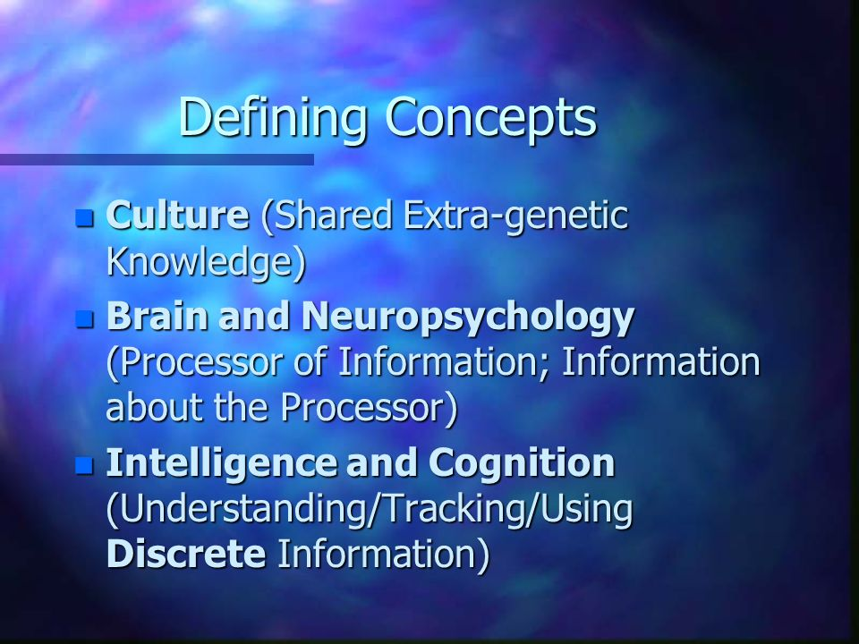 Defining Concepts n Culture (Shared Extra-genetic Knowledge) n Brain and Neuropsychology (Processor of Information; Information about the Processor) n