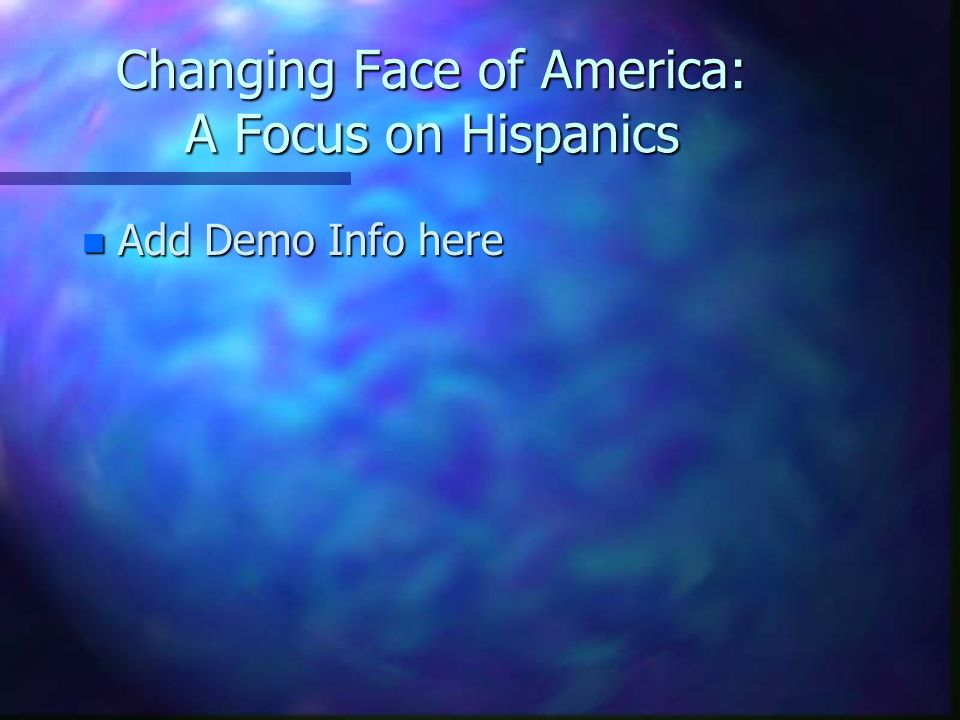 Changing Face of America: A Focus on Hispanics n Add Demo Info here