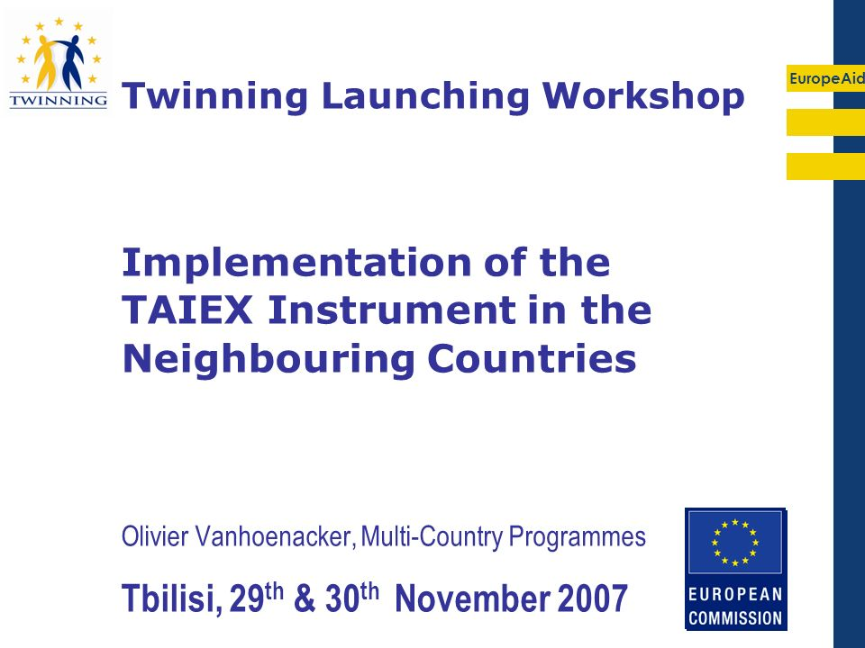 EuropeAid Olivier Vanhoenacker, Multi-Country Programmes Tbilisi, 29 th & 30 th November 2007 Twinning Launching Workshop Implementation of the TAIEX