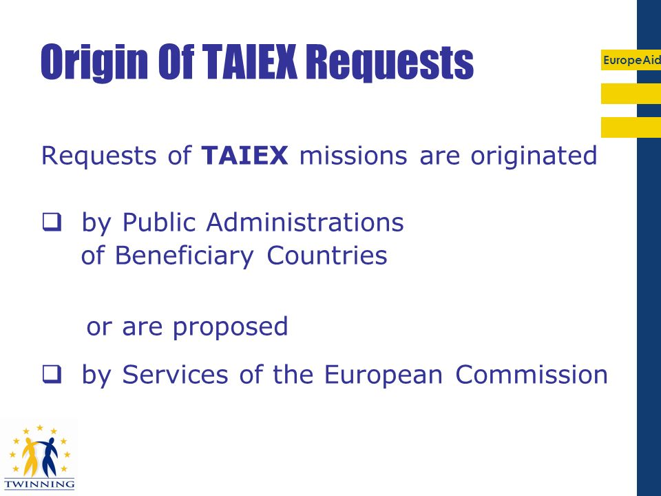 EuropeAid Origin Of TAIEX Requests Requests of TAIEX missions are originated by Public Administrations of Beneficiary Countries or are proposed by Ser