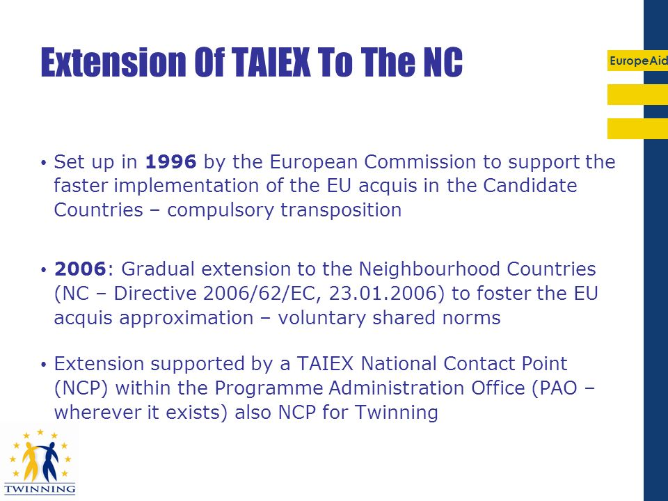 EuropeAid Extension Of TAIEX To The NC Set up in 1996 by the European Commission to support the faster implementation of the EU acquis in the Candidat