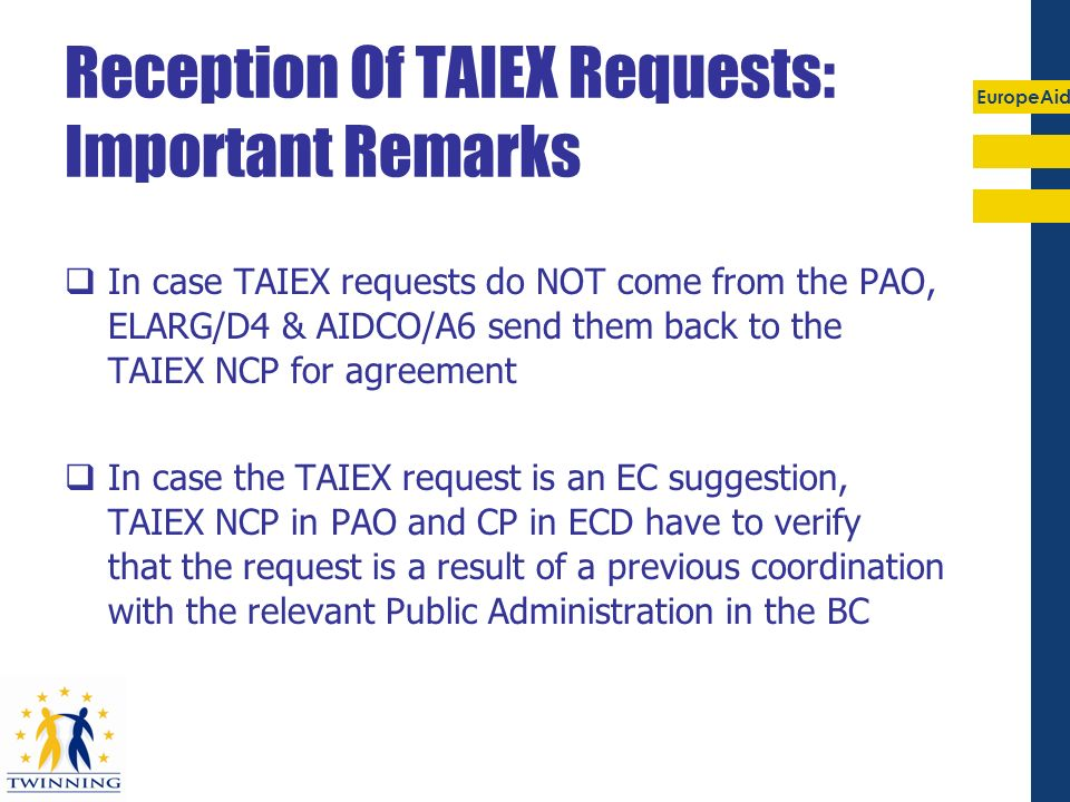 EuropeAid Reception Of TAIEX Requests: Important Remarks In case TAIEX requests do NOT come from the PAO, ELARG/D4 & AIDCO/A6 send them back to the TA