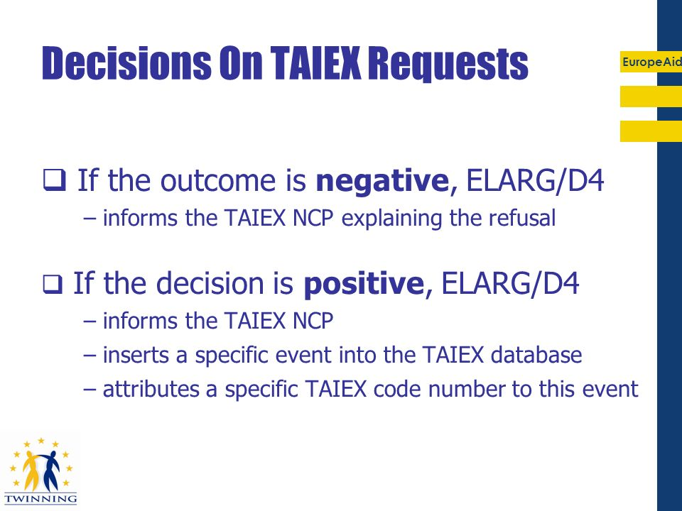 EuropeAid Decisions On TAIEX Requests If the outcome is negative, ELARG/D4 – informs the TAIEX NCP explaining the refusal If the decision is positive,