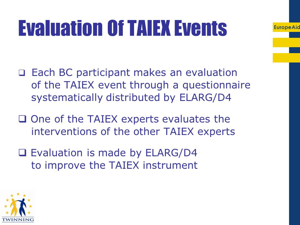 EuropeAid Evaluation Of TAIEX Events Each BC participant makes an evaluation of the TAIEX event through a questionnaire systematically distributed by