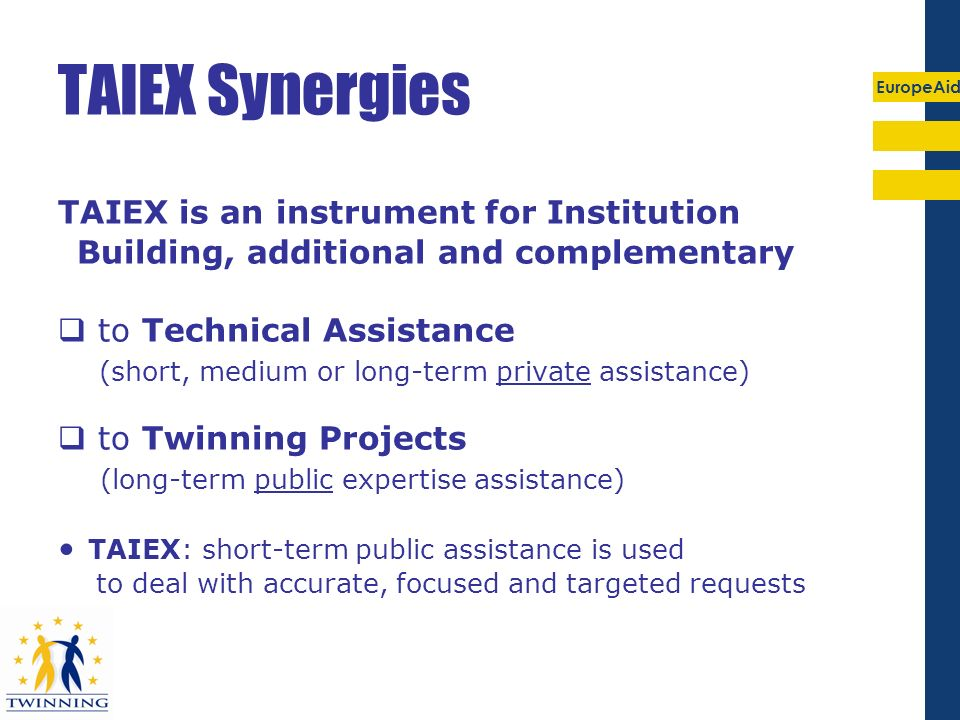 EuropeAid TAIEX Synergies TAIEX is an instrument for Institution Building, additional and complementary to Technical Assistance (short, medium or long