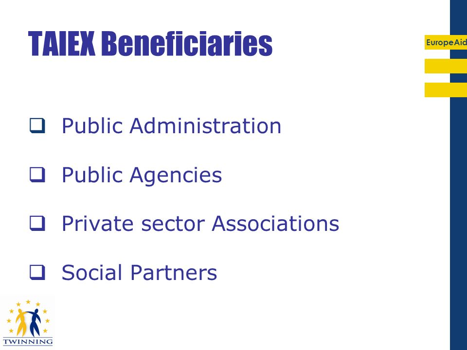 EuropeAid TAIEX Beneficiaries Public Administration Public Agencies Private sector Associations Social Partners