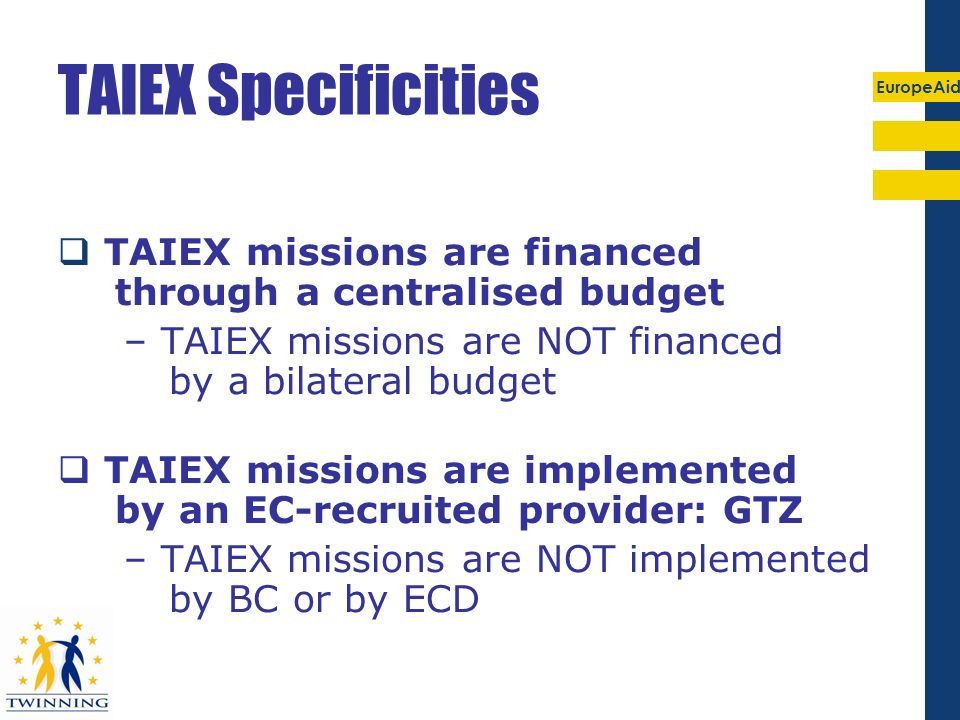 EuropeAid TAIEX Specificities TAIEX missions are financed through a centralised budget – TAIEX missions are NOT financed by a bilateral budget TAIEX m