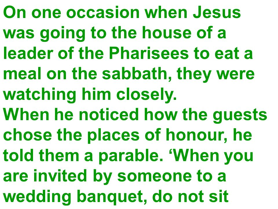On one occasion when Jesus was going to the house of a leader of the Pharisees to eat a meal on the sabbath, they were watching him closely. When he n