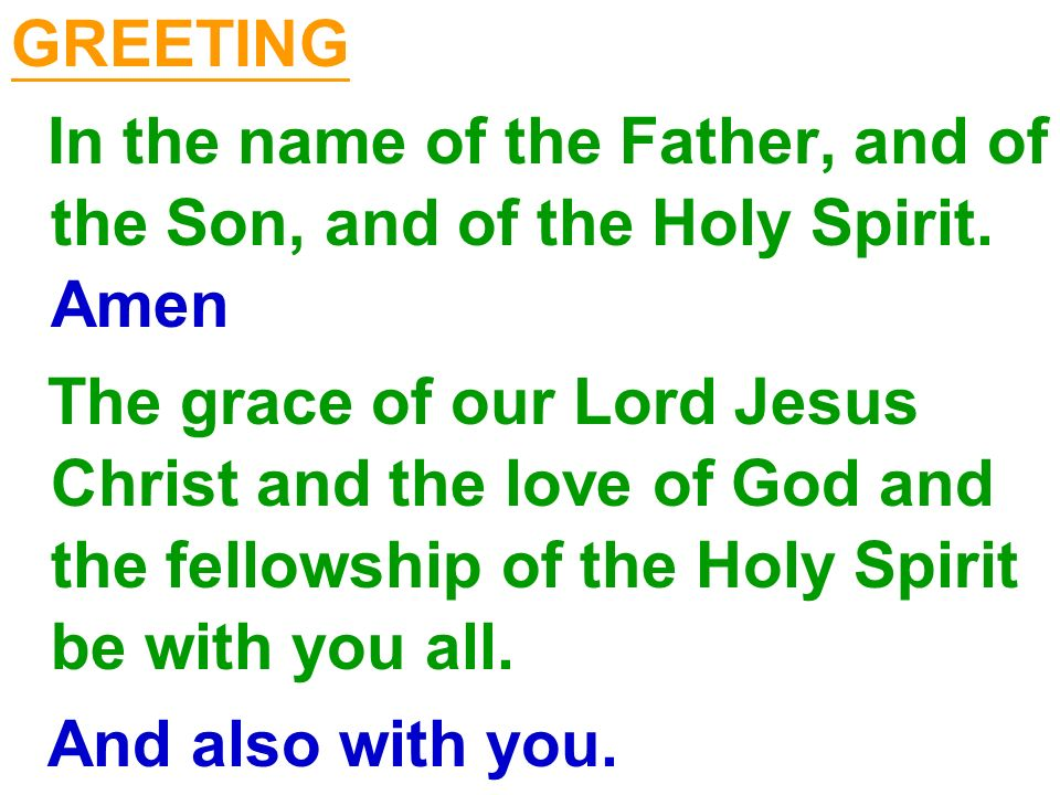 GREETING In the name of the Father, and of the Son, and of the Holy Spirit. Amen The grace of our Lord Jesus Christ and the love of God and the fellow