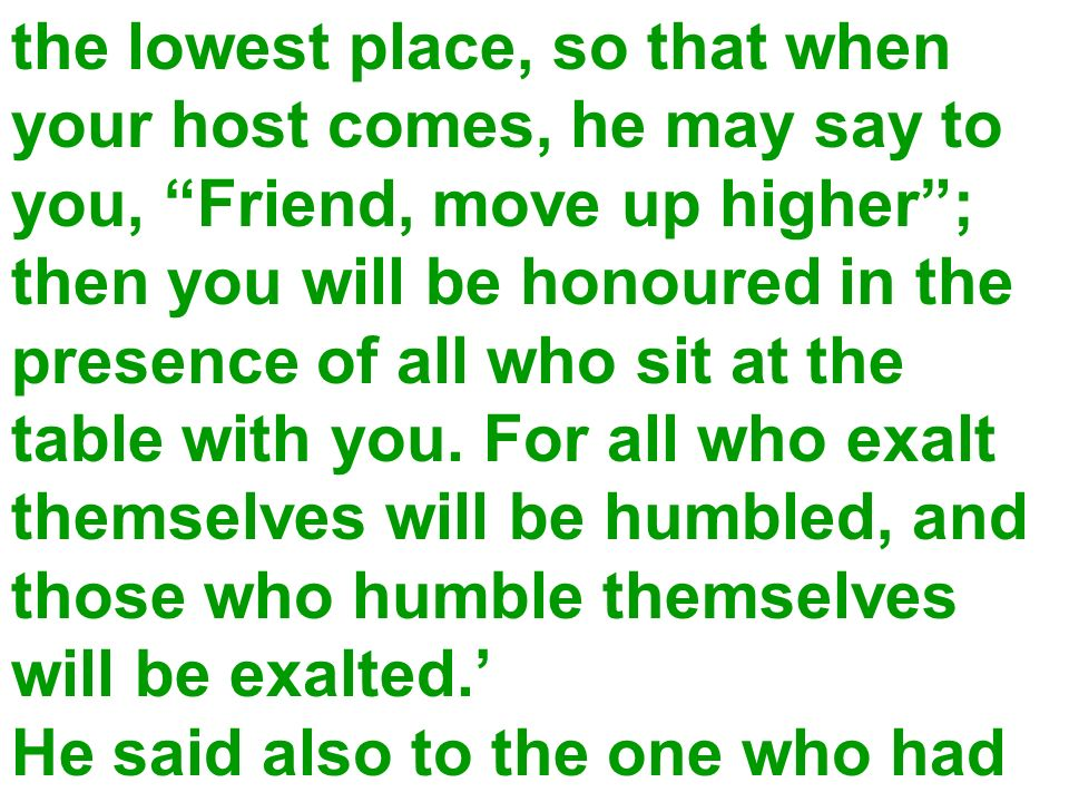the lowest place, so that when your host comes, he may say to you, Friend, move up higher; then you will be honoured in the presence of all who sit at