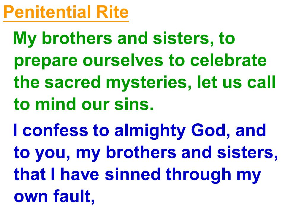 Penitential Rite My brothers and sisters, to prepare ourselves to celebrate the sacred mysteries, let us call to mind our sins. I confess to almighty