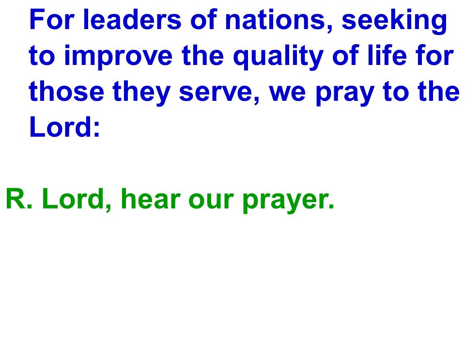 For leaders of nations, seeking to improve the quality of life for those they serve, we pray to the Lord: R. Lord, hear our prayer.