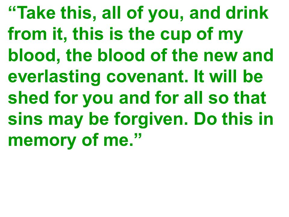 Take this, all of you, and drink from it, this is the cup of my blood, the blood of the new and everlasting covenant. It will be shed for you and for