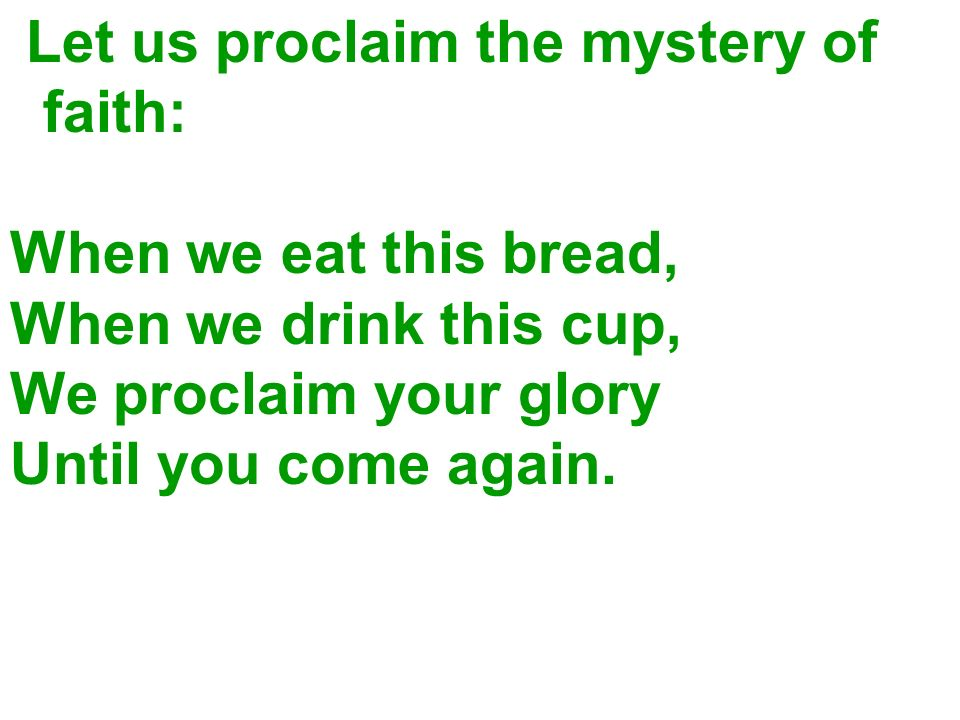 Let us proclaim the mystery of faith: When we eat this bread, When we drink this cup, We proclaim your glory Until you come again.
