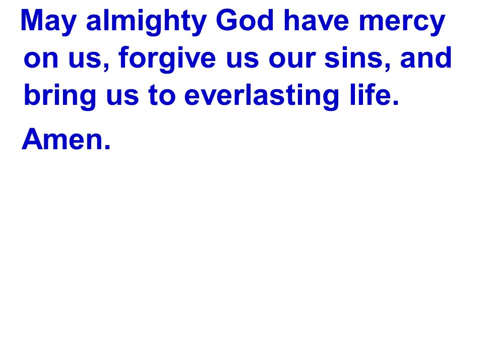 May almighty God have mercy on us, forgive us our sins, and bring us to everlasting life. Amen.