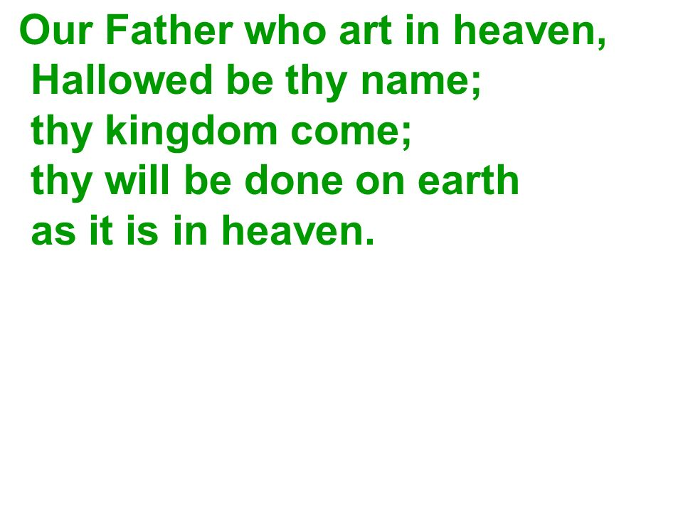 Our Father who art in heaven, Hallowed be thy name; thy kingdom come; thy will be done on earth as it is in heaven.