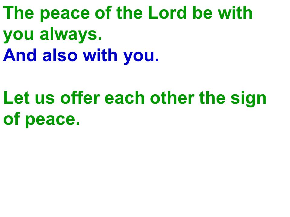 The peace of the Lord be with you always. And also with you. Let us offer each other the sign of peace.