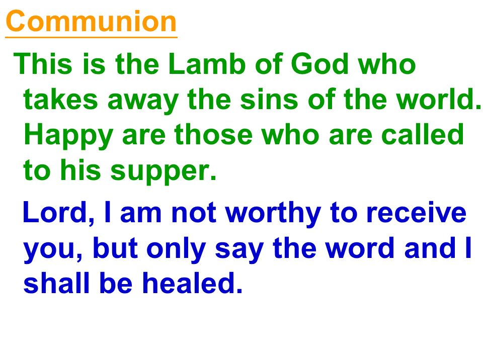 Communion This is the Lamb of God who takes away the sins of the world. Happy are those who are called to his supper. Lord, I am not worthy to receive