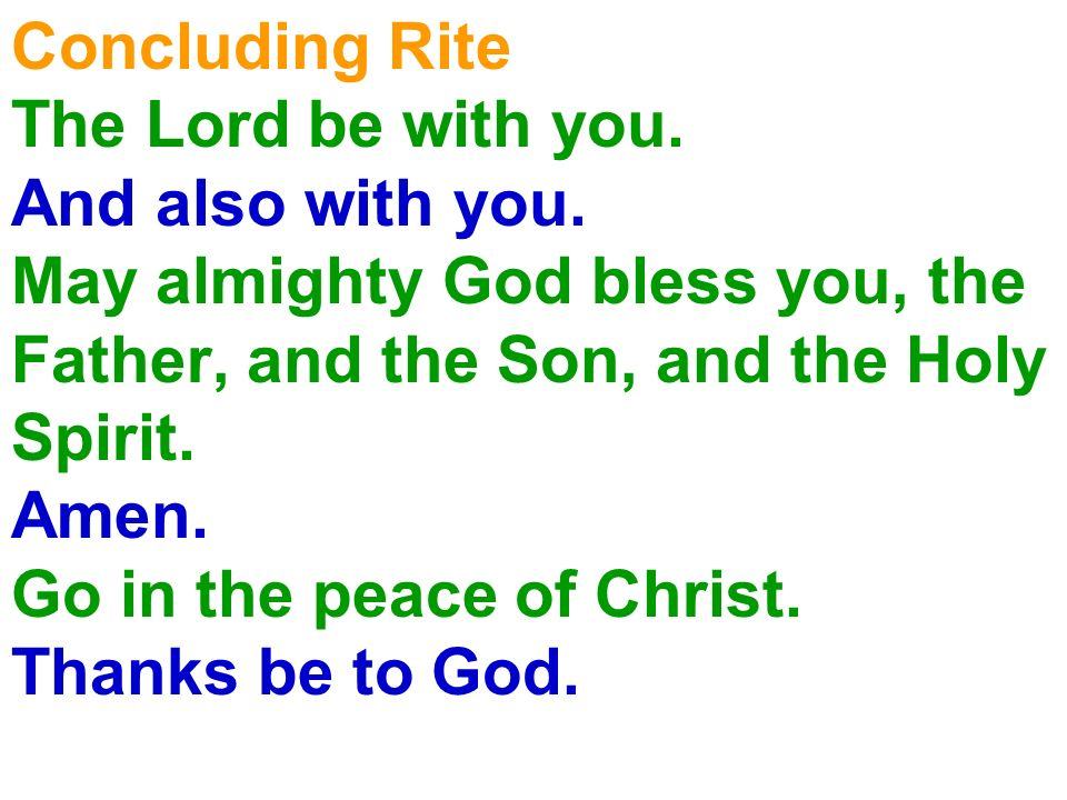Concluding Rite The Lord be with you. And also with you. May almighty God bless you, the Father, and the Son, and the Holy Spirit. Amen. Go in the pea