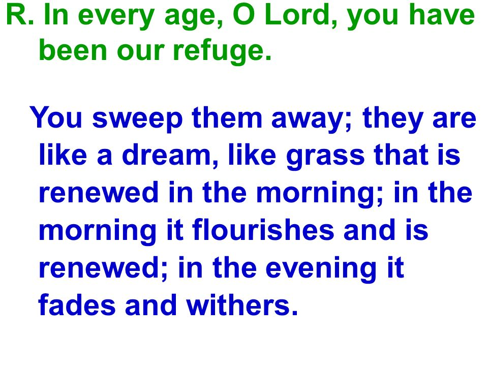 R. In every age, O Lord, you have been our refuge. You sweep them away; they are like a dream, like grass that is renewed in the morning; in the morni