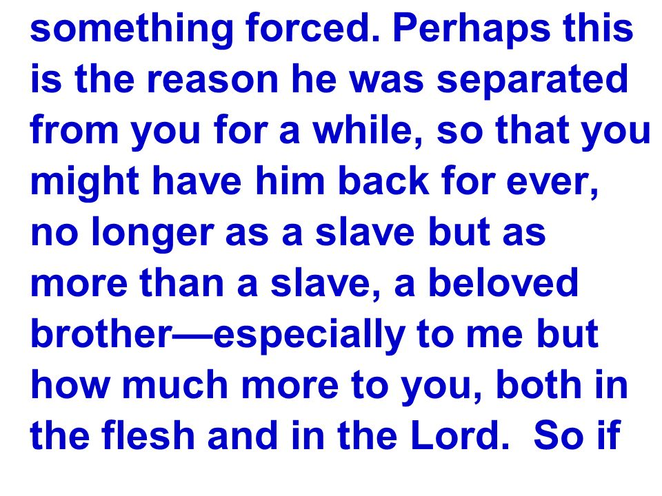 something forced. Perhaps this is the reason he was separated from you for a while, so that you might have him back for ever, no longer as a slave but