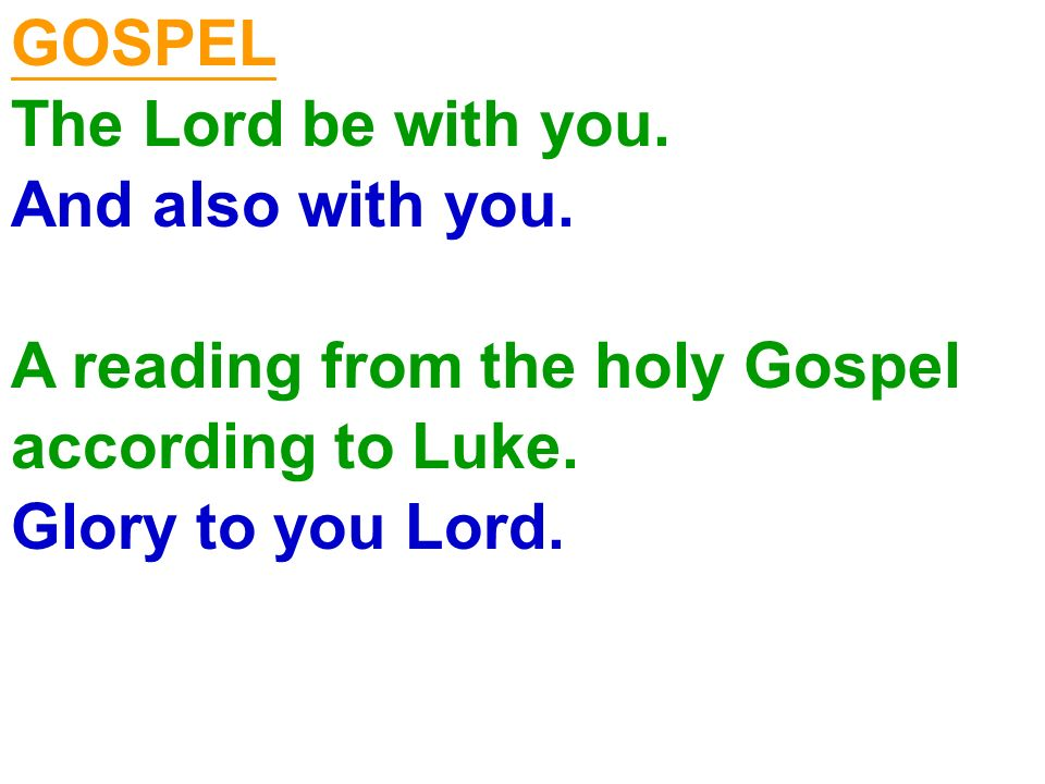 GOSPEL The Lord be with you. And also with you. A reading from the holy Gospel according to Luke. Glory to you Lord.