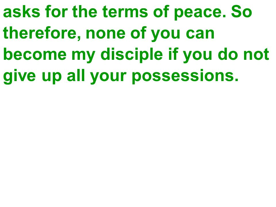 asks for the terms of peace. So therefore, none of you can become my disciple if you do not give up all your possessions.