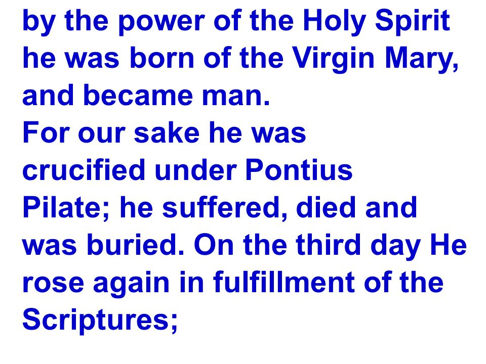 by the power of the Holy Spirit he was born of the Virgin Mary, and became man. For our sake he was crucified under Pontius Pilate; he suffered, died