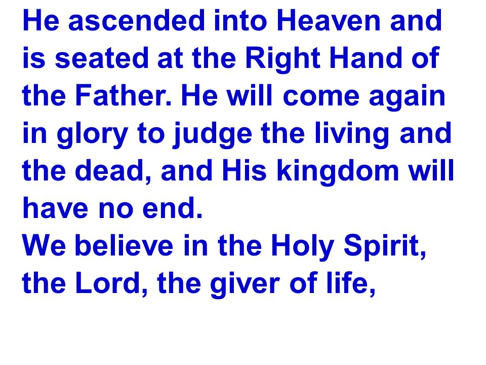 He ascended into Heaven and is seated at the Right Hand of the Father. He will come again in glory to judge the living and the dead, and His kingdom w