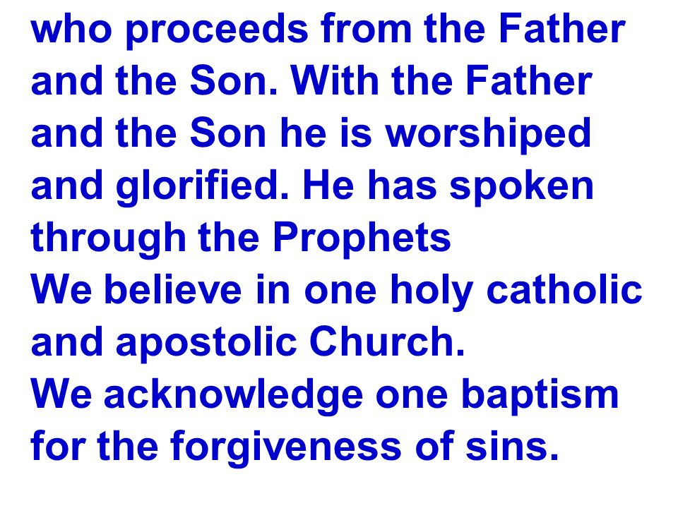 who proceeds from the Father and the Son. With the Father and the Son he is worshiped and glorified. He has spoken through the Prophets We believe in