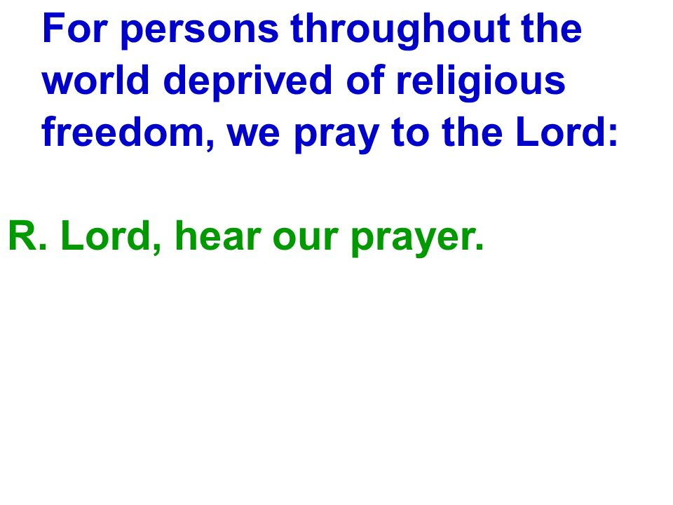 For persons throughout the world deprived of religious freedom, we pray to the Lord: R. Lord, hear our prayer.