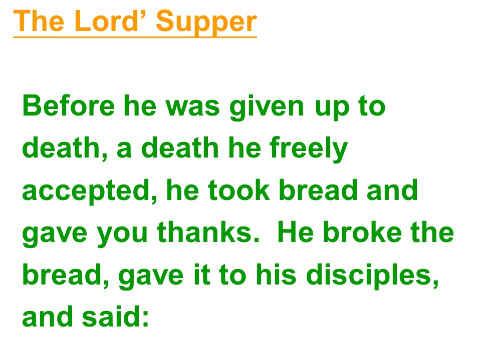 The Lord Supper Before he was given up to death, a death he freely accepted, he took bread and gave you thanks. He broke the bread, gave it to his dis
