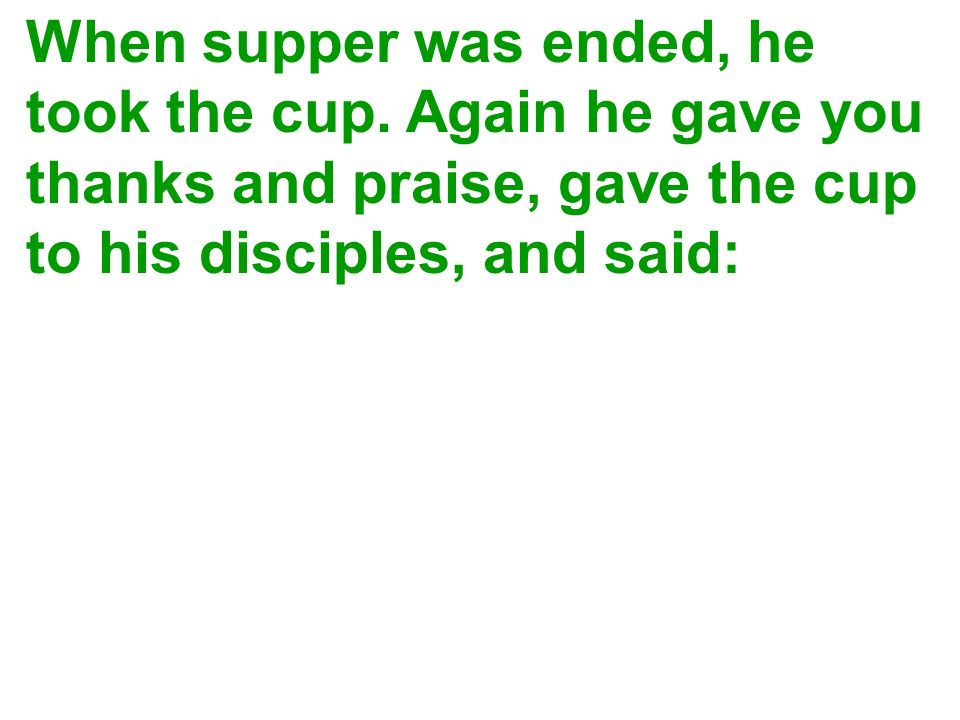 When supper was ended, he took the cup. Again he gave you thanks and praise, gave the cup to his disciples, and said: