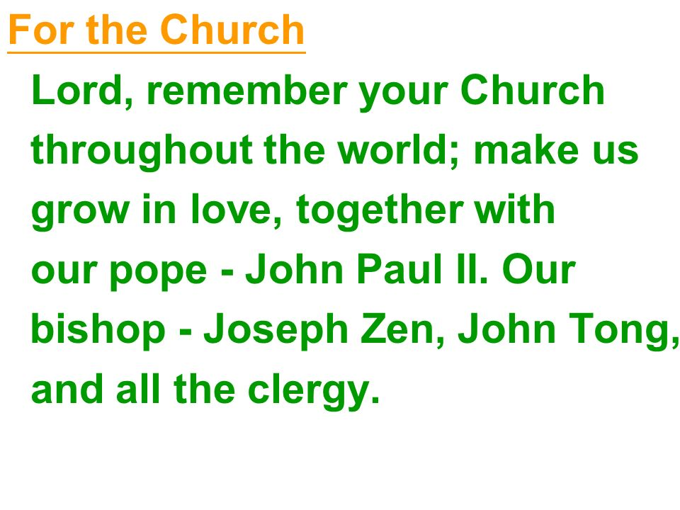 For the Church Lord, remember your Church throughout the world; make us grow in love, together with our pope - John Paul II. Our bishop - Joseph Zen,