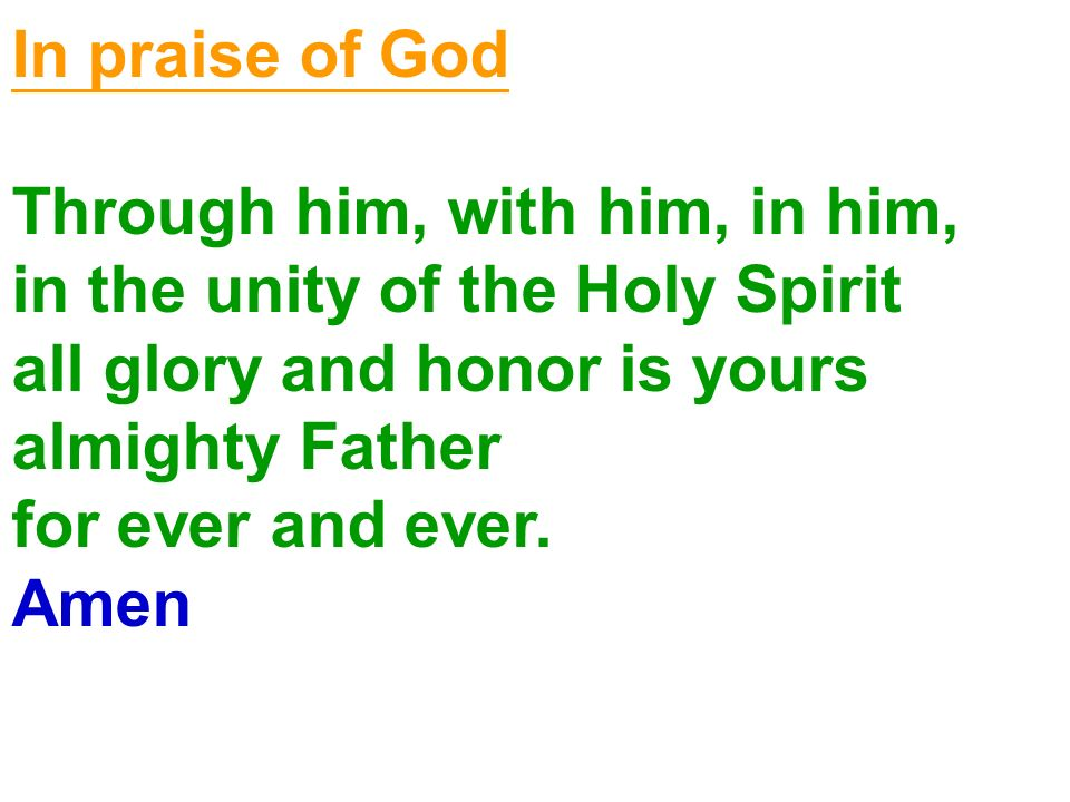 In praise of God Through him, with him, in him, in the unity of the Holy Spirit all glory and honor is yours almighty Father for ever and ever. Amen