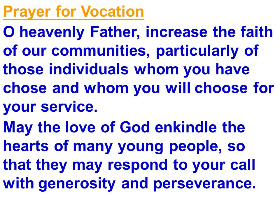 Prayer for Vocation O heavenly Father, increase the faith of our communities, particularly of those individuals whom you have chose and whom you will