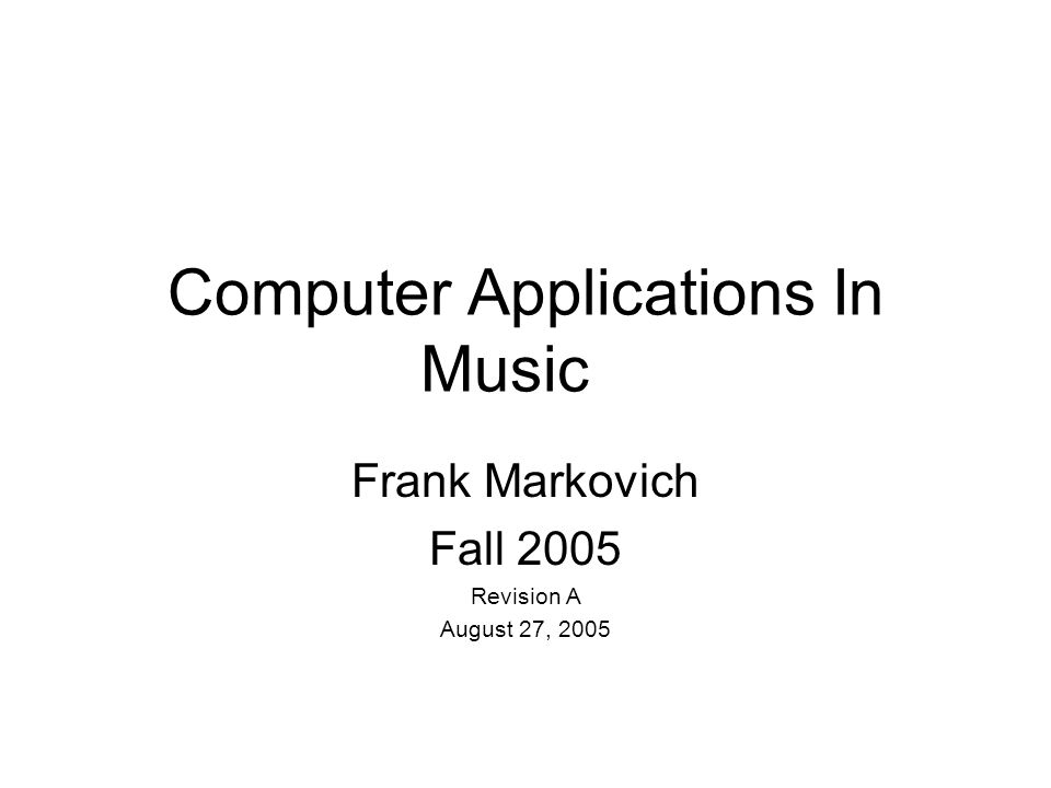 Computer Applications In Music Frank Markovich Fall 2005 Revision A August 27, 2005