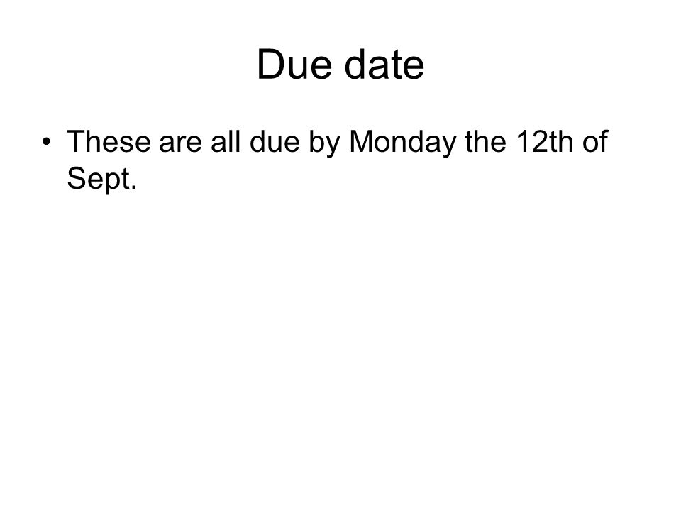 Due date These are all due by Monday the 12th of Sept.