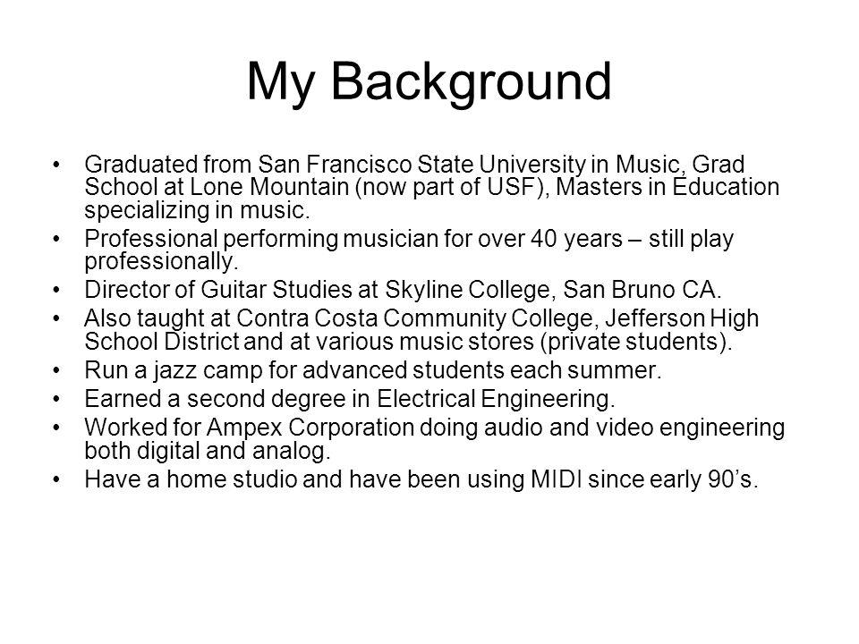My Background Graduated from San Francisco State University in Music, Grad School at Lone Mountain (now part of USF), Masters in Education specializing in music.