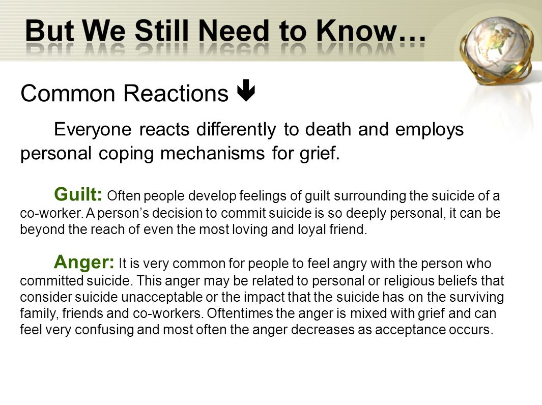 Common Reactions Everyone reacts differently to death and employs personal coping mechanisms for grief. Guilt: Often people develop feelings of guilt
