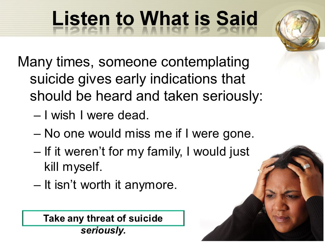 Many times, someone contemplating suicide gives early indications that should be heard and taken seriously: –I wish I were dead. –No one would miss me
