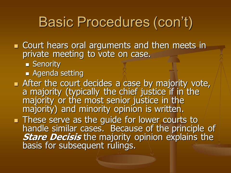 Basic Procedures (cont) Court hears oral arguments and then meets in private meeting to vote on case. Court hears oral arguments and then meets in pri