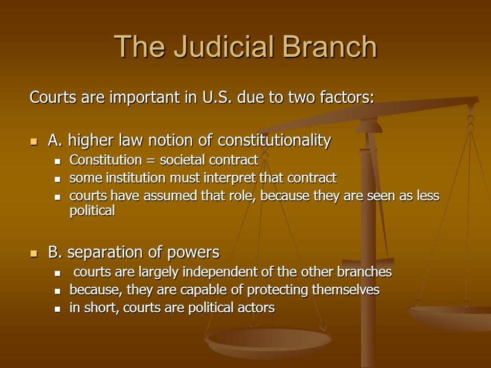 The Judicial Branch Courts are important in U.S. due to two factors: A. higher law notion of constitutionality A. higher law notion of constitutionali