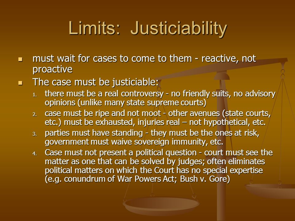 Limits: Justiciability must wait for cases to come to them - reactive, not proactive must wait for cases to come to them - reactive, not proactive The